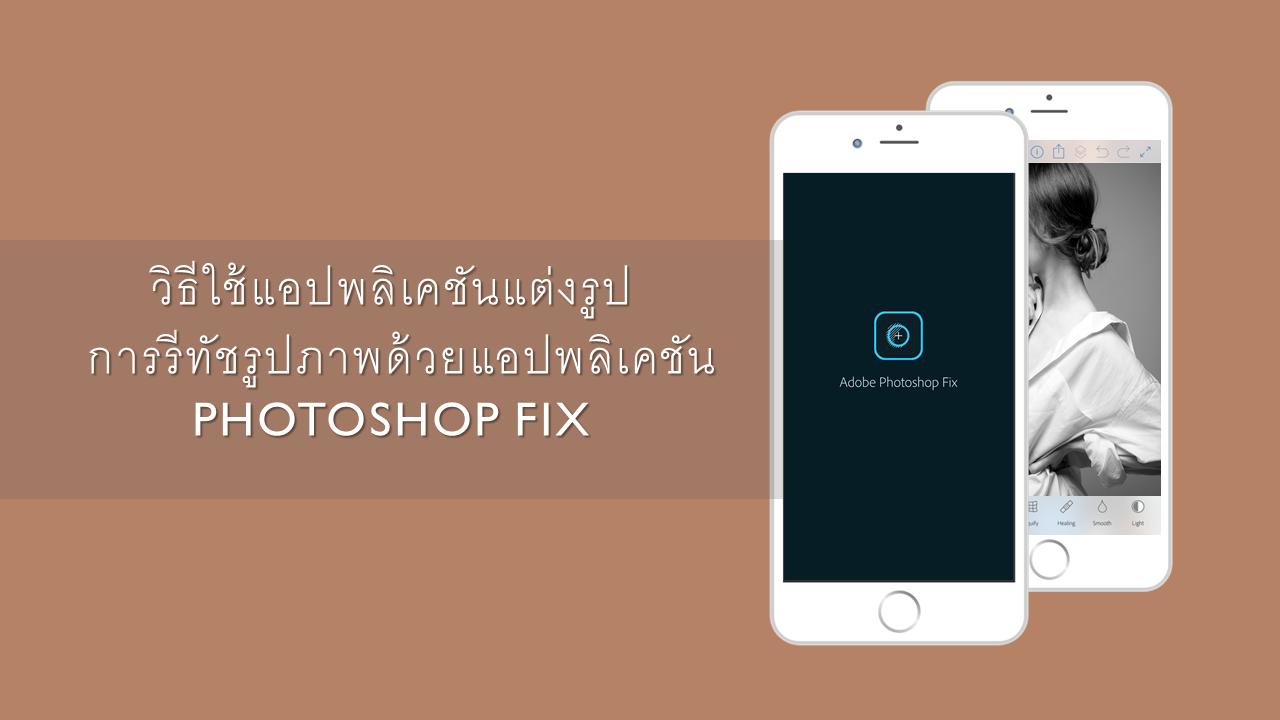 วิธีใช้แอปพลิเคชันแต่งรูป : การรีทัชรูปภาพด้วยแอปพลิเคชัน Photoshop Fix