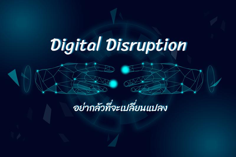 Digital Disruption : อย่ากลัวที่จะเปลี่ยนแปลง